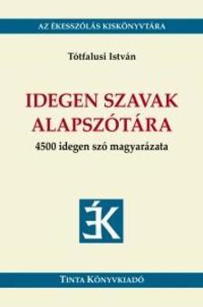 Tótfalusi István - Idegen szavak alapszótára - 4500 idegen szó magyarázata