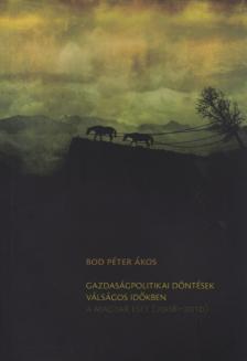 BOD PÉTER ÁKOS - Gazdaságpolitikai döntések válságos időkben - A magyar eset (2008-2010)
