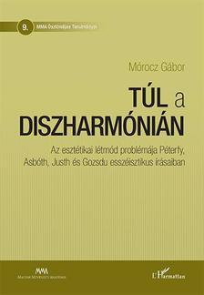 Mórocz Gábor - Túl a diszharmónián - Az esztétikai létmód problémája Péterfy, Asbóth, Justh és Gozsdu esszéisztikus írásaiban