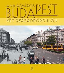 - A világváros Budapest - két századfordulón