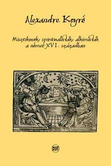 KOYRÉ, ALEXANDRE - Misztikusok, spiritualisták, alkimisták a német XVI. században
