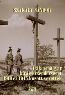 Szak�ly S�ndor - Akik a magyar kir�lyi csend�rs�get 1919 �s 1945 k�z�tt vezett�k (2. kiad�s)