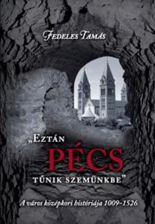 Fedeles Tam�s - EZT�N P�CS T�NIK SZEM�NKBE - A V�ROS K�Z�PKORI HIST�RI�JA 1009-1526
