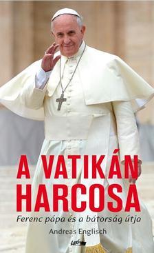 Andreas Englisch - A Vatikán harcosa - Ferenc pápa és a bátorság útja