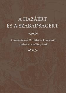 Miklós Péter - A hazáért és a szabadságért. Tanulmányok II. Rákóczi Ferencről, koráról és emlékezetéről.