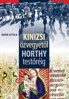 B�n� Attila - Kinizsi �zvegy�t�l Horthy test�r�ig [eK�nyv: epub, mobi]