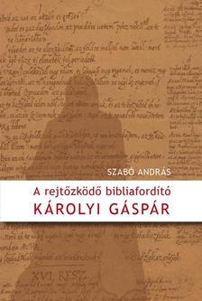 Szab� Andr�s - A rejt�zk�d� bibliaford�t� - K�rolyi G�sp�r
