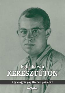 Eglis Istv�n - Kereszt�tonEgy magyar pap Dachau pokl�ban