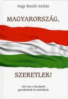 NAGY BANDÓ ANDRÁS - Magyarország, én is szeretlek!260 vers a hazámról gyerekeknek és szüleiknek