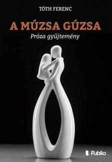 Tóth Ferenc - A múzsa gúzsa - Próza gyűjtemény [eKönyv: epub, mobi]