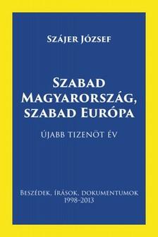 Sz�jer J�zsef - Szabad Magyarorsz�g, szabad Eur�pa - Besz�dek, �r�sok, dokumentumok 1998-2013 [eK�nyv: pdf, epub, mobi]