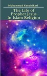 Xenohikari Muhammad - The Life of Prophet Jesus In Islam Religion [eK�nyv: epub,  mobi]