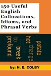 Colby H.E: - 150 Useful English Collocations,  Idioms,  and Phrasal Verbs [eK�nyv: epub,  mobi]