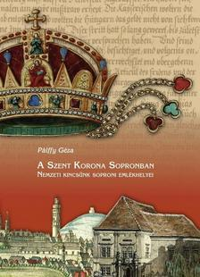 P�lffy G�za - A Szent Korona Sopronban - Nemzeti kincs�nk soproni eml�khelyei
