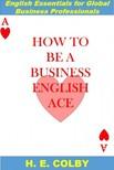 Colby H.E: - How to Be a Business English Ace [eK�nyv: epub,  mobi]