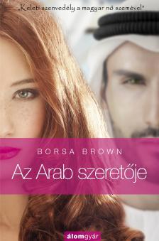 Borsa Brown - Az Arab szeretője - Szenvedély és erotika a Kelet kapujában a magyar nő szemével