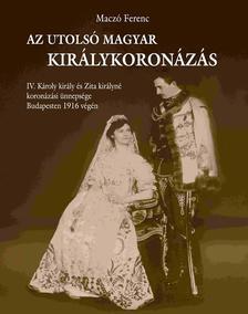 Maczó Ferenc - Az utolsó magyar királykoronázás - IV. Károly király és Zita királyné koronázási ünnepsége Budapesten 1916. december végén