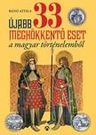 B�n� Attila - �jabb 33 megh�kkent� eset a magyar t�rt�nelemb�l [eK�nyv: epub, mobi]
