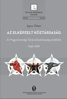 Apor P�ter - Az elk�pzelt k�zt�rsas�g - A Magyarorsz�gi Tan�csk�zt�rsas�g ut��lete 1945-1989