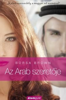 Borsa Brown - Az Arab szeret�je - Szenved�ly �s erotika a Kelet kapuj�ban a magyar n� szem�vel  [eK�nyv: epub, mobi]