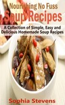 Stevens Sophia - Nourishing No Fuss Soup Recipes - A Collection of Simple,  Easy and Delicious Homemade Soup Recipes [eKönyv: epub,  mobi]