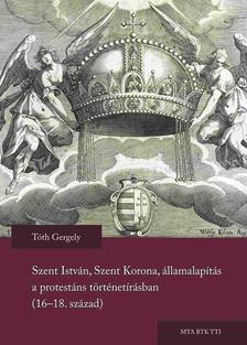 Tóth Gergely - Szent István, Szent Korona, államalapítás a protestáns történetírásban  (16-18. század)