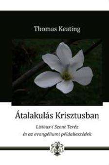 Thomas Keating - Átalakulás Krisztusban - Lisieux-i Szent Teréz és az evangéliumi példabeszédek