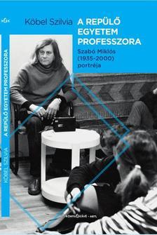 Köbel Szilvia - A repülő egyetem tanára  Szabó Miklós(1935-2000) portréja