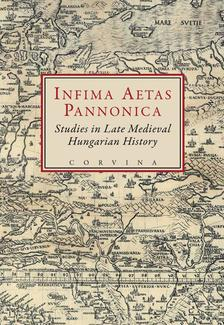 E. Kov�cs P�ter; Szov�k Korn�l (szerk.) - INFIMA AETAS PANNONICA - STUDIES IN LATE MEDIEVAL HUNGARIAN HISTORY__
