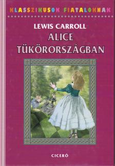 Lewis Carroll - ALICE TÜKÖRORSZÁGBAN - KLASSZIKUSOK FIATALOKNAK -