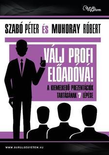 Szab� P�ter-Muhoray R�bert - V�lj profi el�ad�v�! - A kiemelked� prezent�ci�k tart�s�nak 7 l�p�se