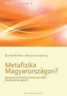 SZOMBATH ATTILA�PETRES L�CIA (SZERK.) - Metafizika Magyarorsz�gon? - Konferenciael�ad�sok Weissmahr B�la filoz�fiai �r�ks�g�r�l