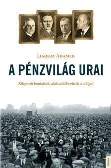 Liaquat Ahamed - A pénzvilág urai - Központi bankárok, akik csődbe vitték a világot