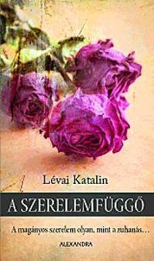 LÉVAI KATALIN - A szerelemfüggő - A magányos szerelem olyan, mint a zuhanás...