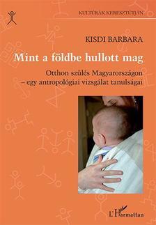Kisdi Barbara - Mint a földbe hullott mag. Otthon szülés Magyarországon - egy antropológiai vizsgálat tanulságai