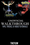Yuw The - Pokemon X and Y Unofficial Walkthrough,  Tips,  Tricks,  & Video Tutorials [eK�nyv: epub,  mobi]