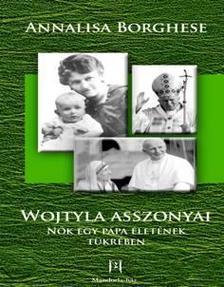 BORGHESE, ANNALISA - Wojtyla asszonyai - N�k egy p�pa �let�nek t�kr�ben