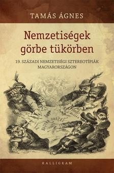Tamás Ágnes - Nemzetiségek görbe tükörben - 19. századi nemzetiségi sztereotípiák Magyarországon