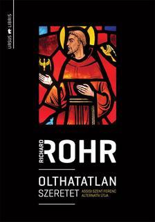 Richard Rohr - Olthatatlan szeretet - Assisi Szent Ferenc alternat�v �tja