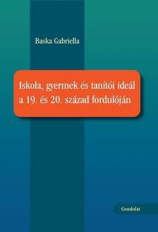 Baska Gabriella - Iskola, gyermek és tanítói ideál a 19. és 20. század fordulóján