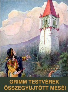 Jakob Grimm, Wilhelm Grimm, Benedek Elek - Grimm testvérek összegyűjtött meséi [eKönyv: epub, mobi]