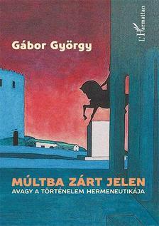 G�bor Gy�rgy - M�ltba z�rt jelen, avagy a t�rt�nelem hermeneutik�ja