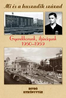 . - MI �S A HUSZADIK SZ�ZAD - GYEREKKORUNK, IFJ�S�GUNK 1950-1959