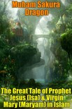 Dragon Muham Sakura - The Great Tale of Prophet Jesus (Isa) & Virgin Mary (Maryam) in Islam [eK�nyv: epub,  mobi]