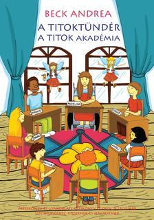 Beck Andrea - A Titoktündér - A Titok Akadémia Mesekönyv és gyakorlati kézikönyv a legújabb titokmesékkel kicsiknek és nagyoknak