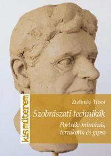 Zielinski Tibor - Szobrászati technikák. Portrék: mintázás, terrakotta és gipsz