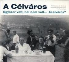 - A C�lv�ros - Egyszer volt, hol nem volt... Ac�lv�ros? - H�tk�znapok Miskolc rendszerv�ltoz�s el�tti �vtizedeiben