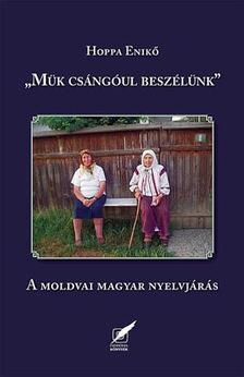 """Hoppa Enik� - """"M�k cs�ng�ul besz�l�nk"""" A moldvai magyar nyelvj�r�s"""