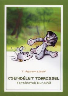 T. �goston L�szl� - Csend�let tigrissel. T�rt�netek Durcir�l