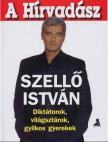 SZELL� ISTV�N - A H�RVAD�SZ - DIKT�TOROK,  VIL�GSZT�ROK,  GYILKOS GYEREKEK